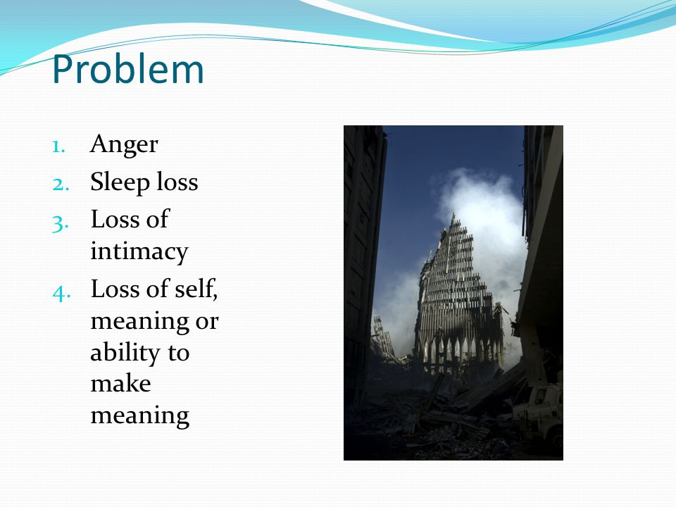 Problem 1. Anger 2. Sleep loss 3. Loss of intimacy 4. Loss of self, meaning or ability to make meaning