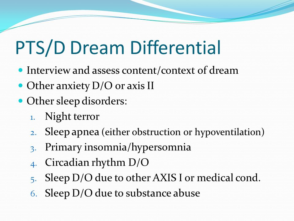 PTS/D Dream Differential Interview and assess content/context of dream Other anxiety D/O or axis II Other sleep disorders: 1.