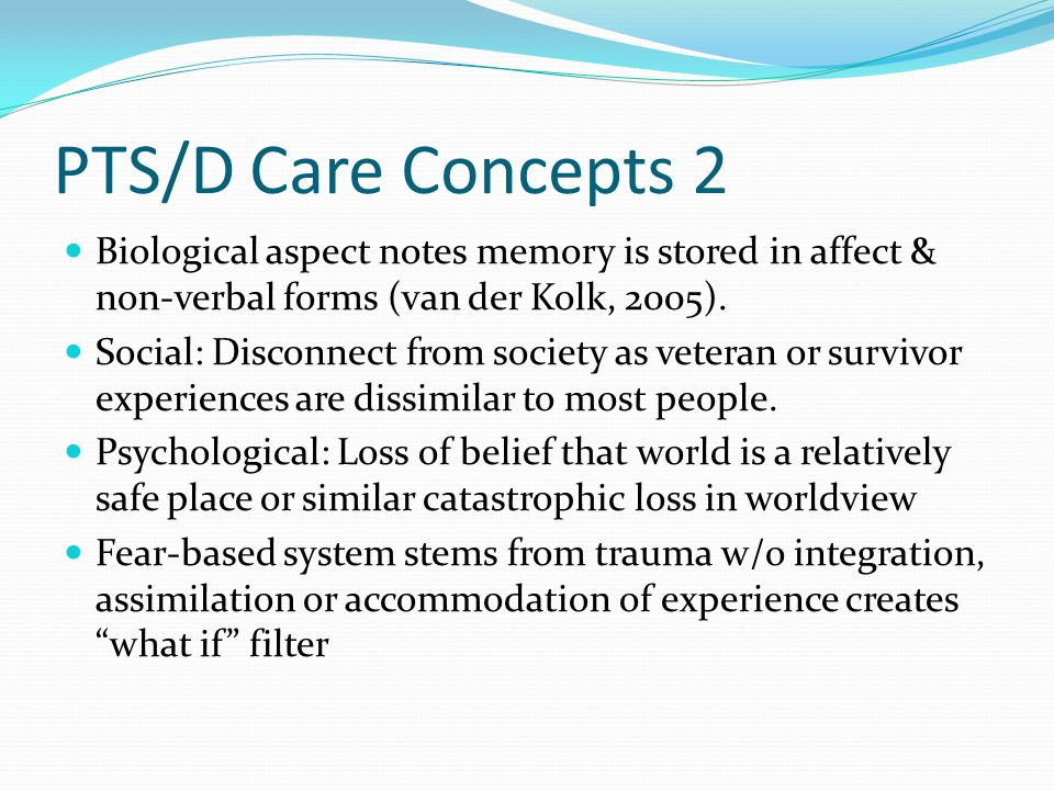PTS/D Care Concepts 2 Biological aspect notes memory is stored in affect & non-verbal forms (van der Kolk, 2005).