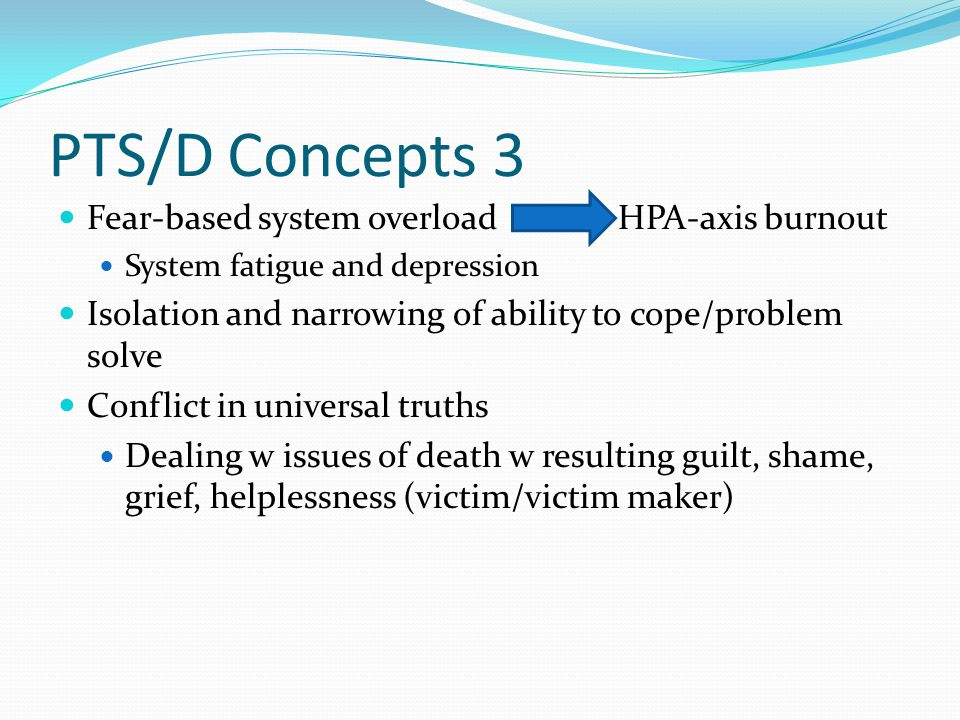 PTS/D Concepts 3 Fear-based system overload HPA-axis burnout System fatigue and depression Isolation and narrowing of ability to cope/problem solve Conflict in universal truths Dealing w issues of death w resulting guilt, shame, grief, helplessness (victim/victim maker)