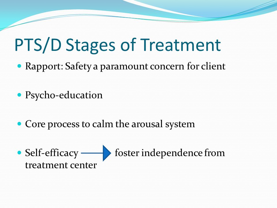 PTS/D Stages of Treatment Rapport: Safety a paramount concern for client Psycho-education Core process to calm the arousal system Self-efficacy foster