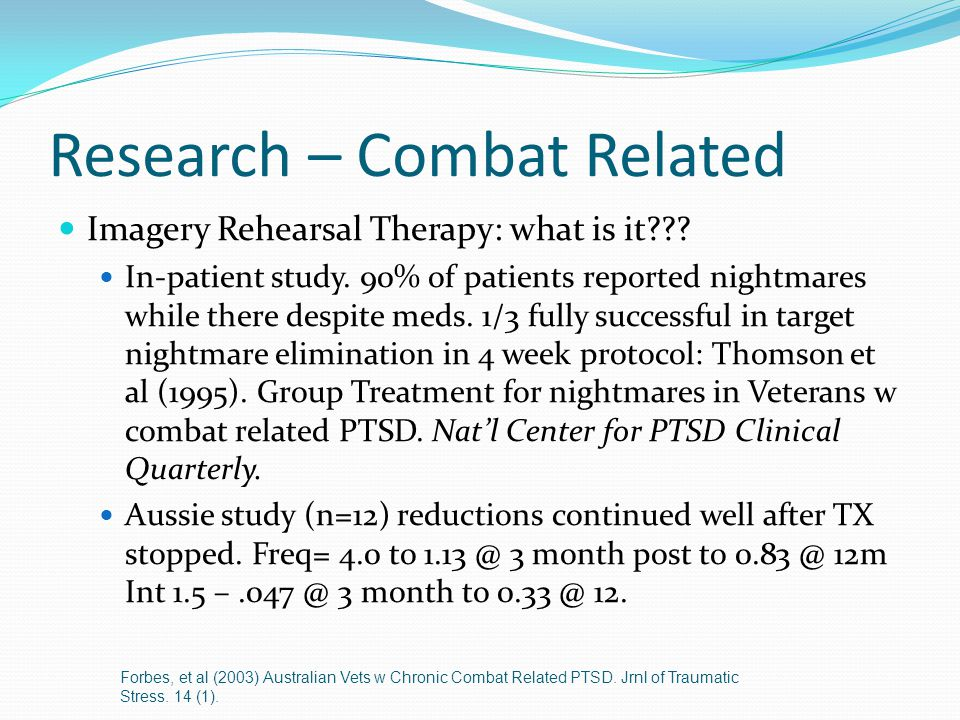 Research – Combat Related Imagery Rehearsal Therapy: what is it??? In-patient study. 90% of patients reported nightmares while there despite meds. 1/3