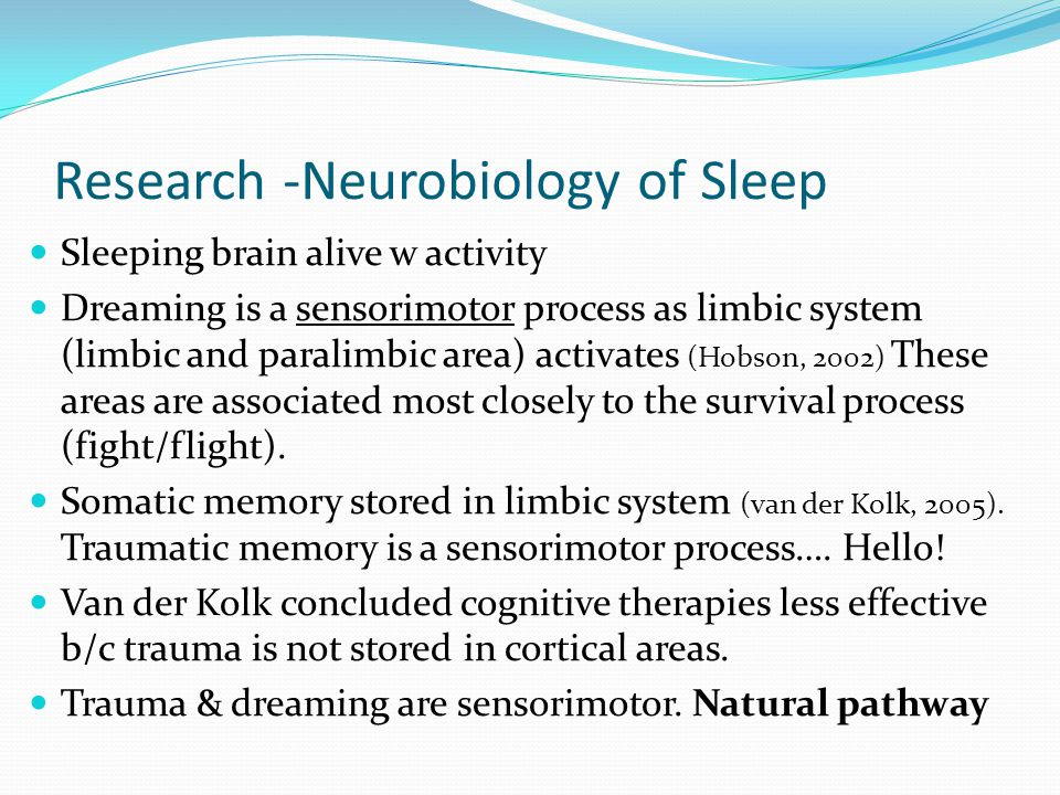 Research -Neurobiology of Sleep Sleeping brain alive w activity Dreaming is a sensorimotor process as limbic system (limbic and paralimbic area) activates (Hobson, 2002) These areas are associated most closely to the survival process (fight/flight).