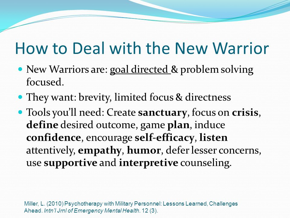 How to Deal with the New Warrior New Warriors are: goal directed & problem solving focused. They want: brevity, limited focus & directness Tools you'l