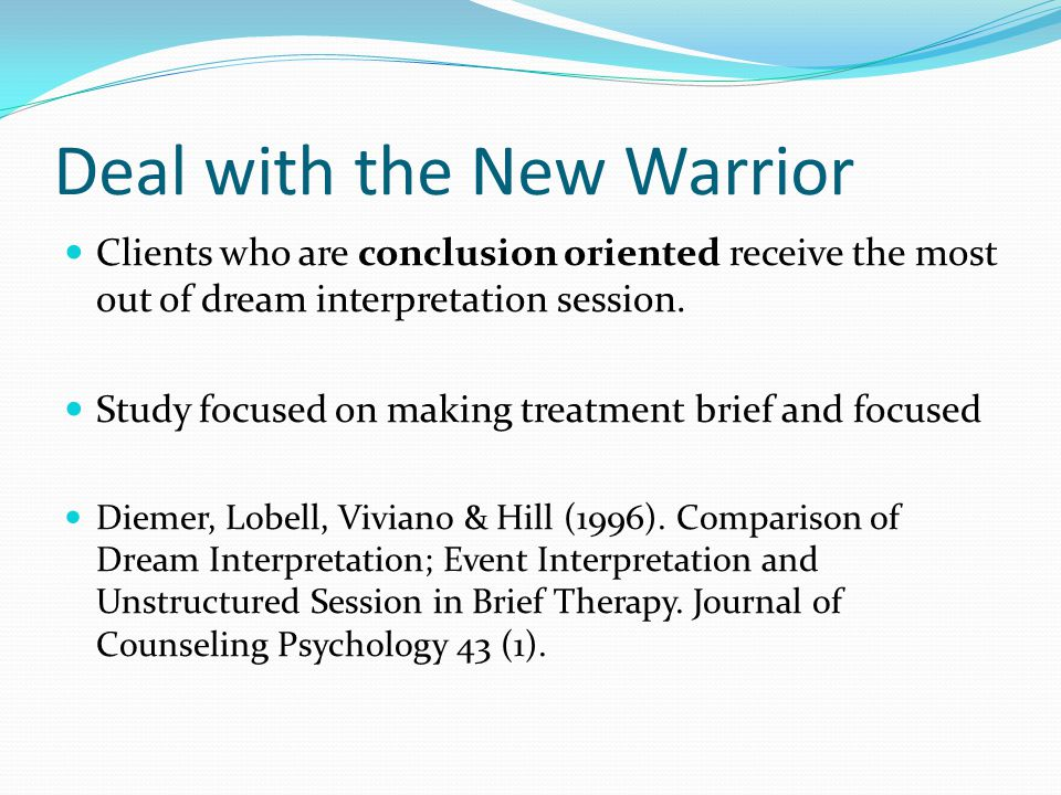 Deal with the New Warrior Clients who are conclusion oriented receive the most out of dream interpretation session.