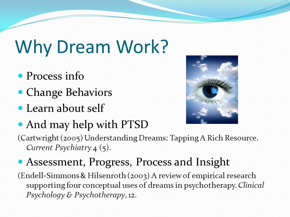 Why Dream Work? Process info Change Behaviors Learn about self And may help with PTSD (Cartwright (2005) Understanding Dreams: Tapping A Rich Resource