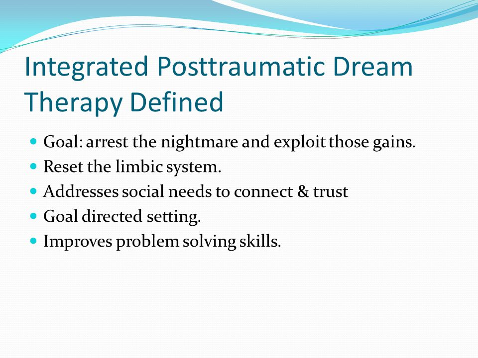 Integrated Posttraumatic Dream Therapy Defined Goal: arrest the nightmare and exploit those gains.