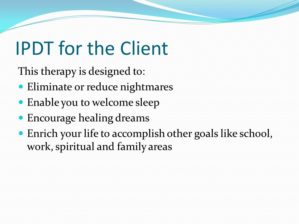 IPDT for the Client This therapy is designed to: Eliminate or reduce nightmares Enable you to welcome sleep Encourage healing dreams Enrich your life