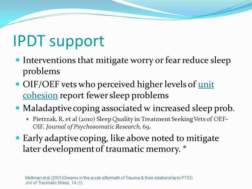IPDT support Interventions that mitigate worry or fear reduce sleep problems OIF/OEF vets who perceived higher levels of unit cohesion report fewer sleep problems Maladaptive coping associated w increased sleep prob.