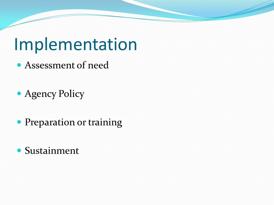 Implementation Assessment of need Agency Policy Preparation or training Sustainment