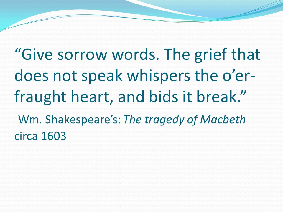 """""""Give sorrow words. The grief that does not speak whispers the o'er- fraught heart, and bids it break."""" Wm. Shakespeare's: The tragedy of Macbeth circ"""