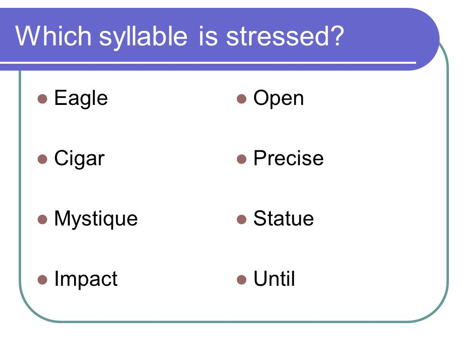 Which syllable is stressed? Eagle Cigar Mystique Impact Open Precise Statue Until
