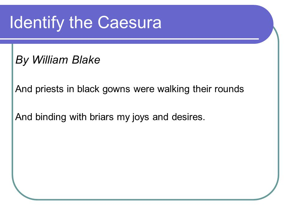 Identify the Caesura By William Blake And priests in black gowns were walking their rounds And binding with briars my joys and desires.