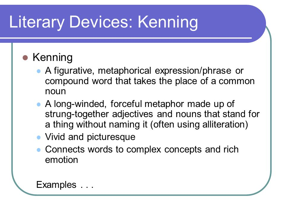 Literary Devices: Kenning Kenning A figurative, metaphorical expression/phrase or compound word that takes the place of a common noun A long-winded, f