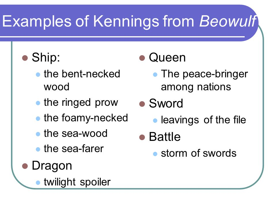 Examples of Kennings from Beowulf Ship: the bent-necked wood the ringed prow the foamy-necked the sea-wood the sea-farer Dragon twilight spoiler Queen
