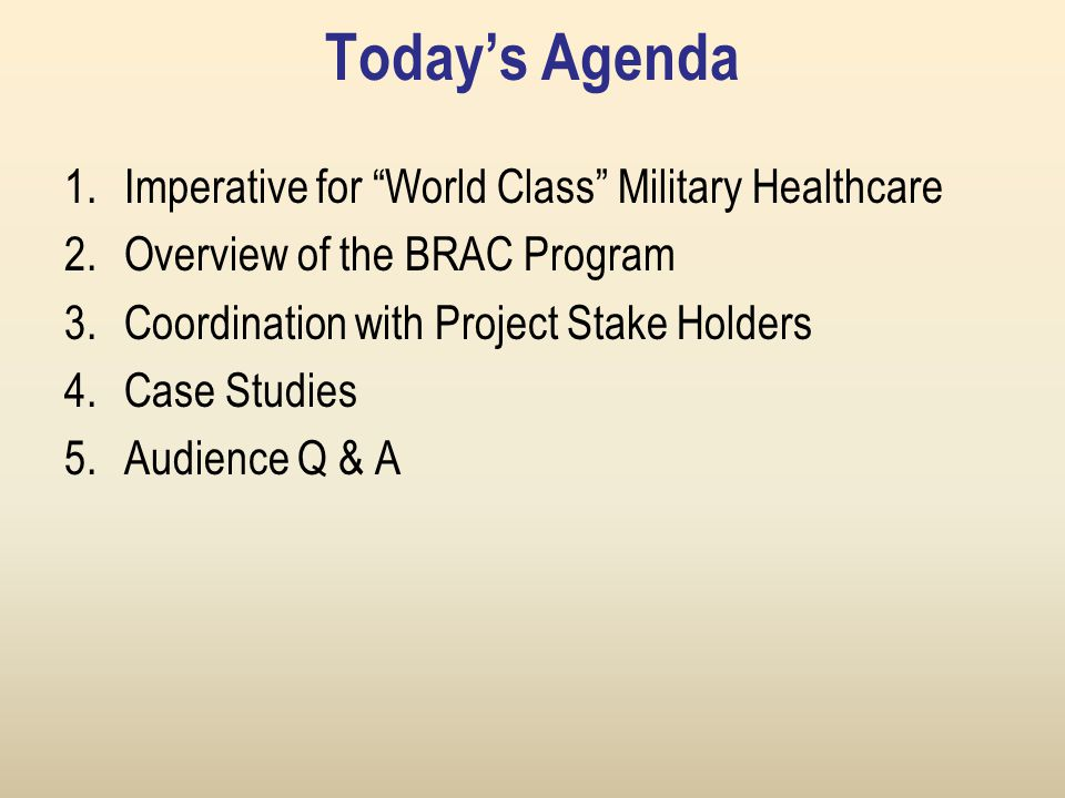 Today's Agenda 1.Imperative for World Class Military Healthcare 2.Overview of the BRAC Program 3.Coordination with Project Stake Holders 4.Case Studies 5.Audience Q & A