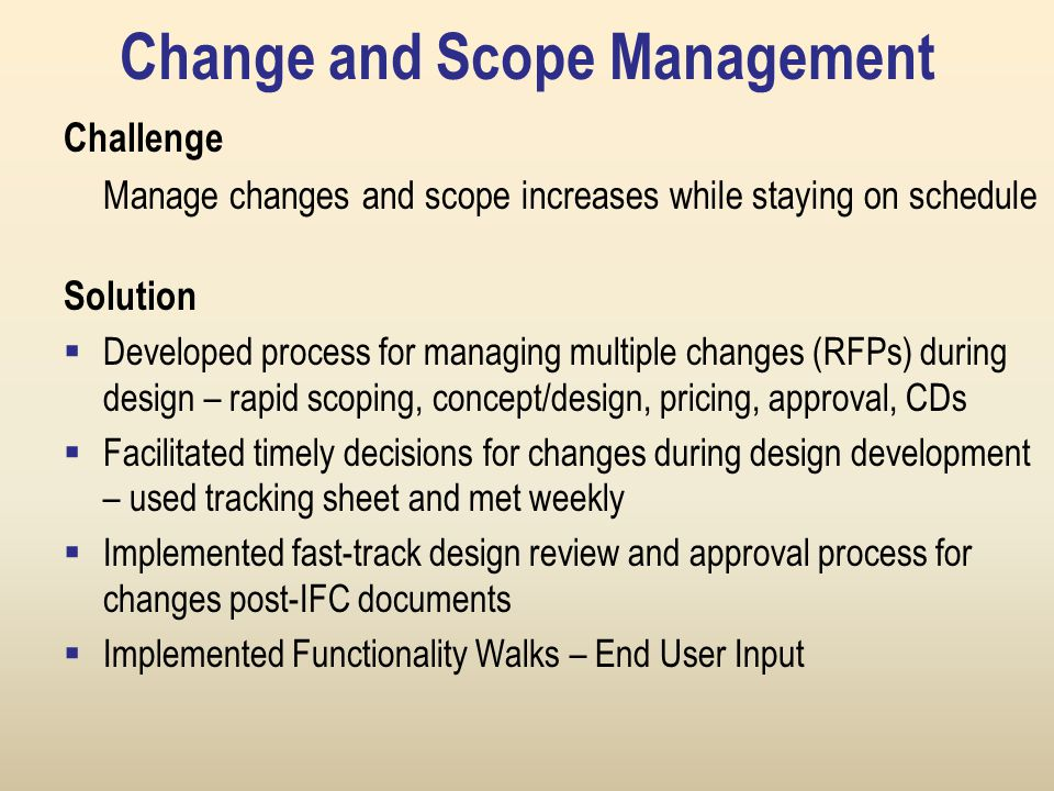 Change and Scope Management Challenge Manage changes and scope increases while staying on schedule Solution  Developed process for managing multiple changes (RFPs) during design – rapid scoping, concept/design, pricing, approval, CDs  Facilitated timely decisions for changes during design development – used tracking sheet and met weekly  Implemented fast-track design review and approval process for changes post-IFC documents  Implemented Functionality Walks – End User Input