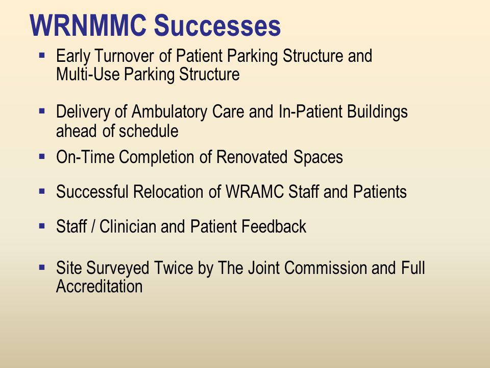 WRNMMC Successes  Early Turnover of Patient Parking Structure and Multi-Use Parking Structure  Delivery of Ambulatory Care and In-Patient Buildings ahead of schedule  On-Time Completion of Renovated Spaces  Successful Relocation of WRAMC Staff and Patients  Staff / Clinician and Patient Feedback  Site Surveyed Twice by The Joint Commission and Full Accreditation