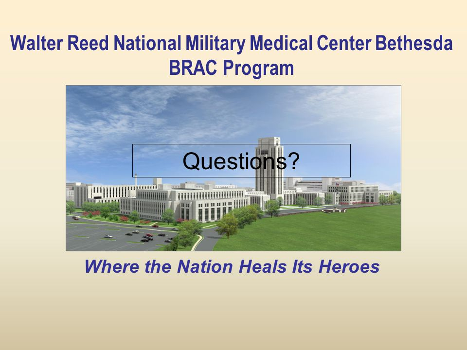 Walter Reed National Military Medical Center Bethesda BRAC Program Where the Nation Heals Its Heroes Questions?
