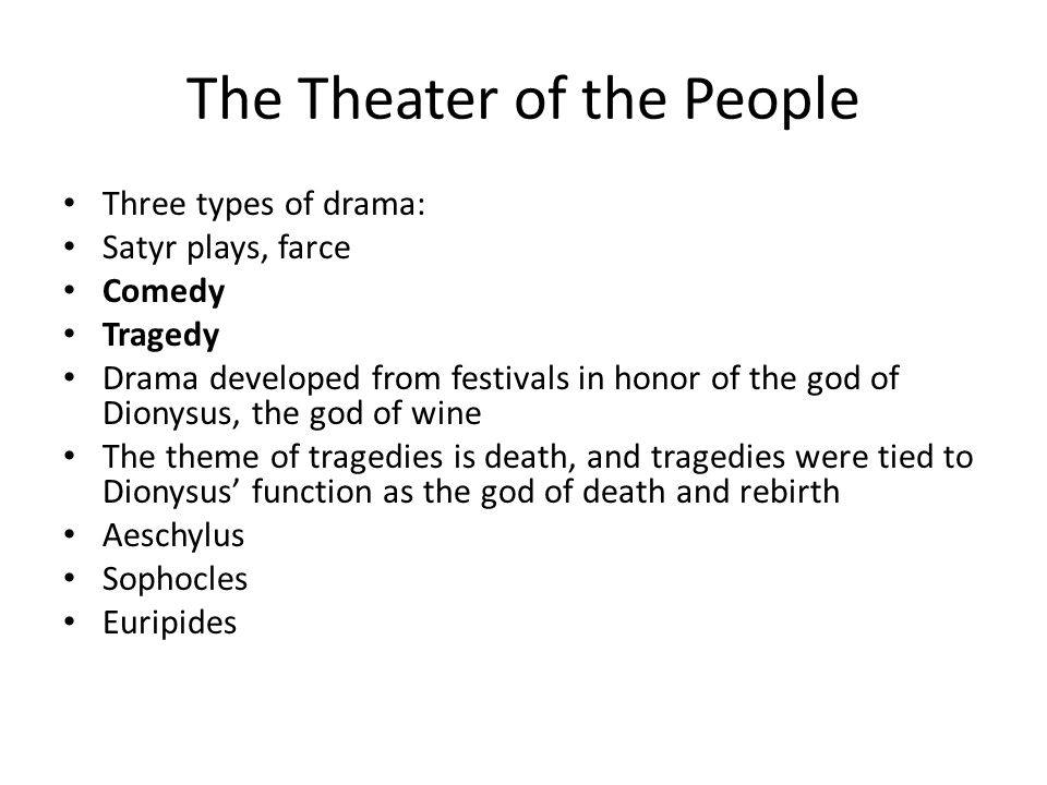 The Theater of the People Three types of drama: Satyr plays, farce Comedy Tragedy Drama developed from festivals in honor of the god of Dionysus, the god of wine The theme of tragedies is death, and tragedies were tied to Dionysus' function as the god of death and rebirth Aeschylus Sophocles Euripides