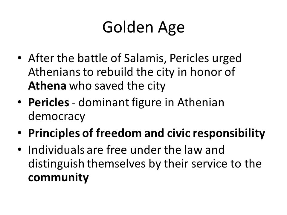 Golden Age After the battle of Salamis, Pericles urged Athenians to rebuild the city in honor of Athena who saved the city Pericles - dominant figure in Athenian democracy Principles of freedom and civic responsibility Individuals are free under the law and distinguish themselves by their service to the community