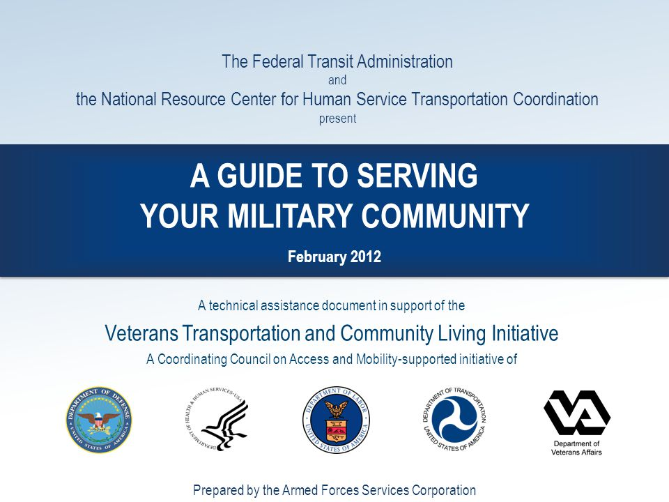 00134-703 A GUIDE TO SERVING YOUR MILITARY COMMUNITY February 2012 The Federal Transit Administration and the National Resource Center for Human Servi