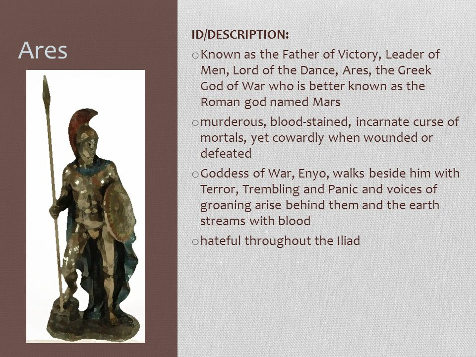 Ares ID/DESCRIPTION: o Known as the Father of Victory, Leader of Men, Lord of the Dance, Ares, the Greek God of War who is better known as the Roman g