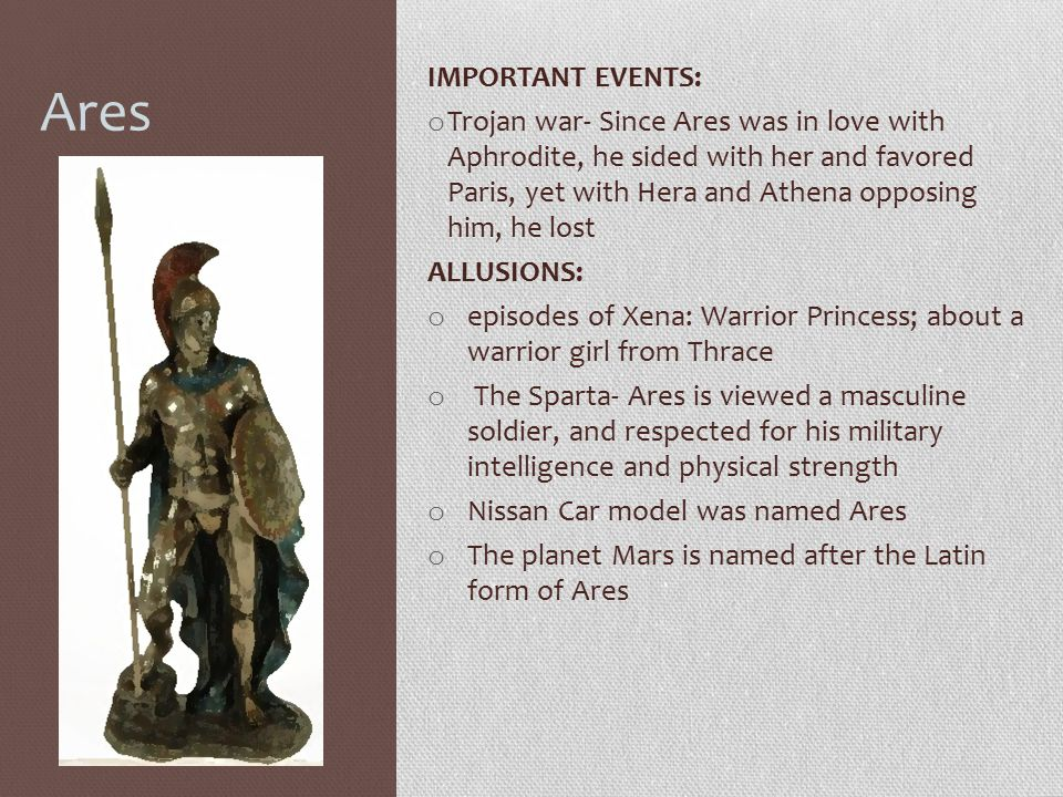 Ares IMPORTANT EVENTS: o Trojan war- Since Ares was in love with Aphrodite, he sided with her and favored Paris, yet with Hera and Athena opposing him
