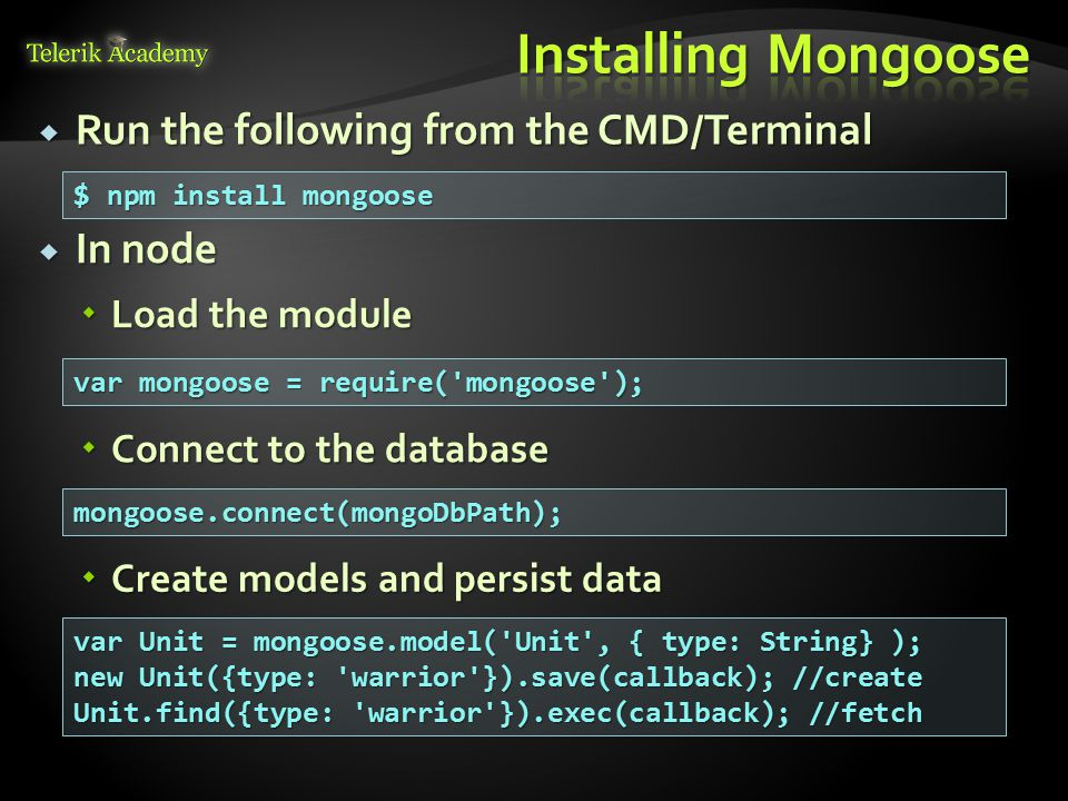  Run the following from the CMD/Terminal $ npm install mongoose  In node  Load the module var mongoose = require('mongoose');  Connect to the data