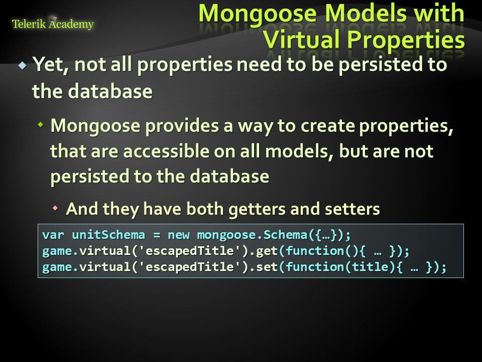  Yet, not all properties need to be persisted to the database  Mongoose provides a way to create properties, that are accessible on all models, but
