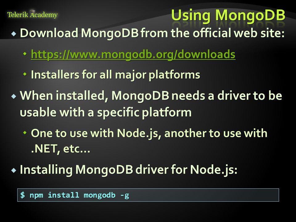  Once installed, the MongoDB must be started  Go to installation folder and run mongod $ cd path/to/mondodb/installation/folder $ mondgod  Or add mongod.exe to the PATH  When run, the MongoDB can be used from Node.js