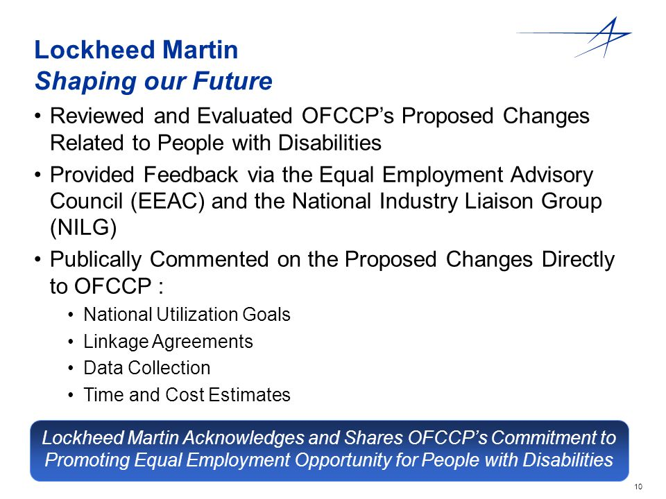 10 Lockheed Martin Shaping our Future Reviewed and Evaluated OFCCP's Proposed Changes Related to People with Disabilities Provided Feedback via the Equal Employment Advisory Council (EEAC) and the National Industry Liaison Group (NILG) Publically Commented on the Proposed Changes Directly to OFCCP : National Utilization Goals Linkage Agreements Data Collection Time and Cost Estimates Lockheed Martin Acknowledges and Shares OFCCP's Commitment to Promoting Equal Employment Opportunity for People with Disabilities