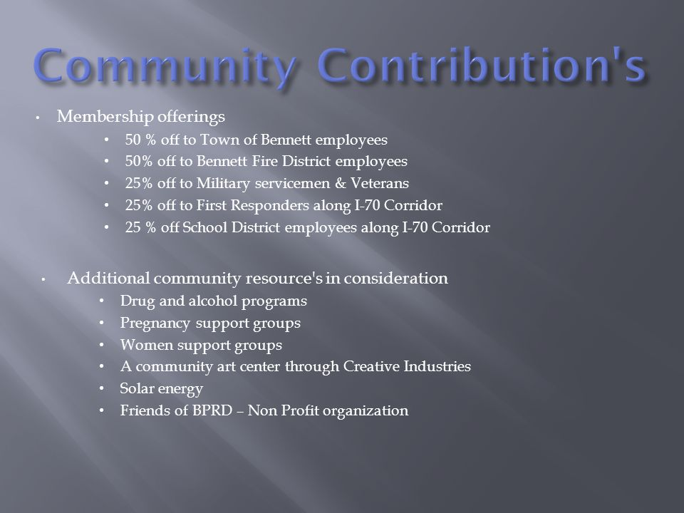 Membership offerings 50 % off to Town of Bennett employees 50% off to Bennett Fire District employees 25% off to Military servicemen & Veterans 25% off to First Responders along I-70 Corridor 25 % off School District employees along I-70 Corridor Additional community resource s in consideration Drug and alcohol programs Pregnancy support groups Women support groups A community art center through Creative Industries Solar energy Friends of BPRD – Non Profit organization