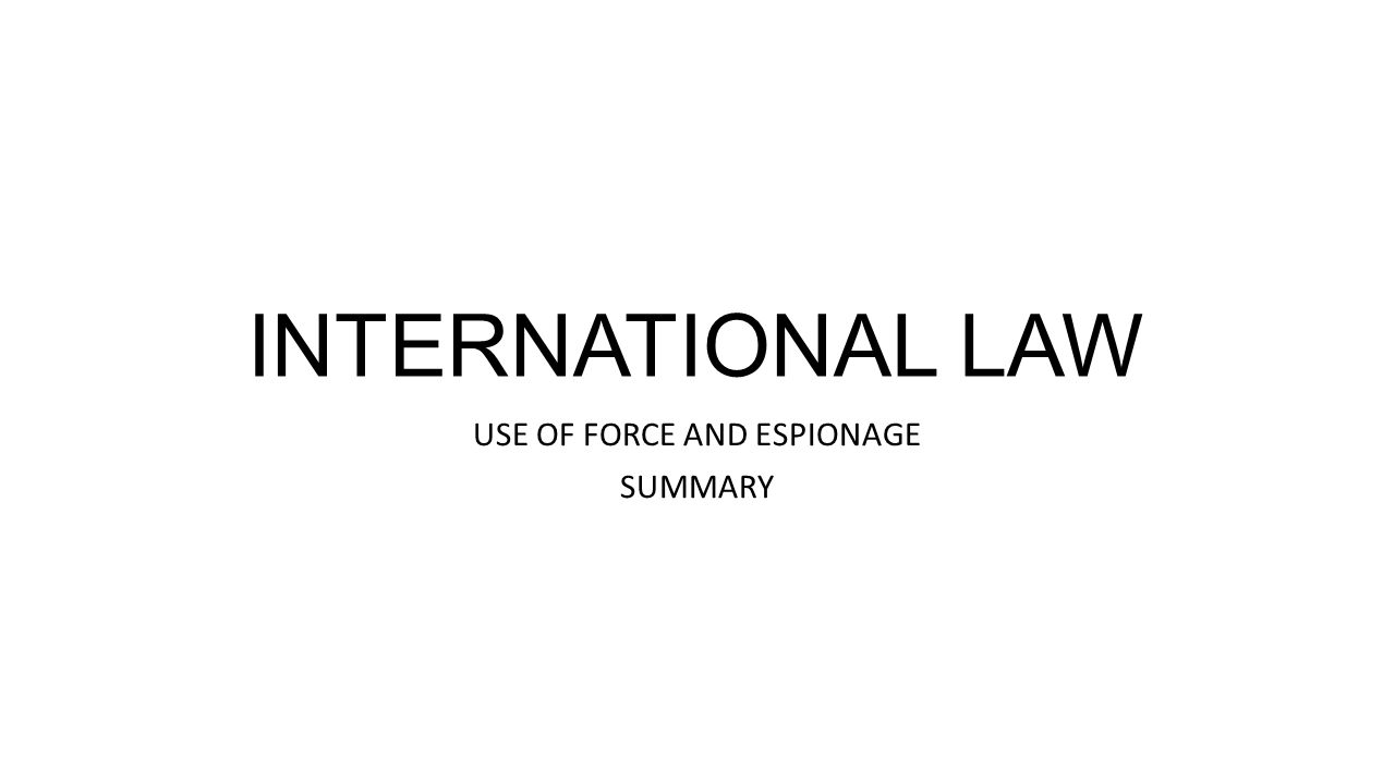 INTERNATIONAL LAW USE OF FORCE AND ESPIONAGE SUMMARY