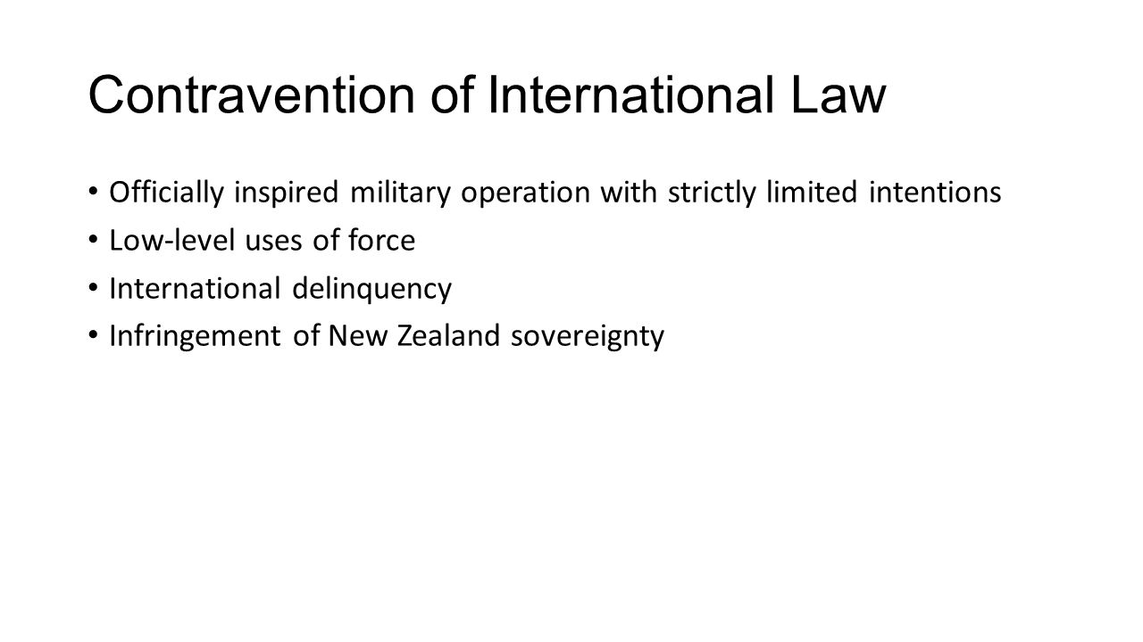 Contravention of International Law Officially inspired military operation with strictly limited intentions Low-level uses of force International delinquency Infringement of New Zealand sovereignty