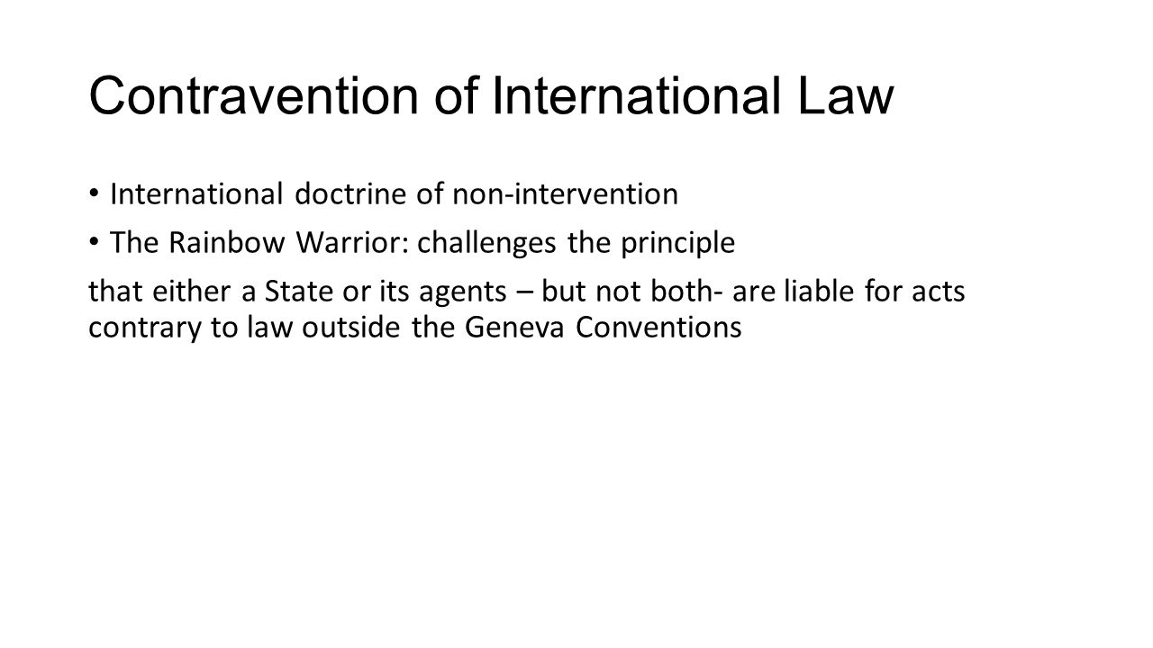 Contravention of International Law International doctrine of non-intervention The Rainbow Warrior: challenges the principle that either a State or its agents – but not both- are liable for acts contrary to law outside the Geneva Conventions