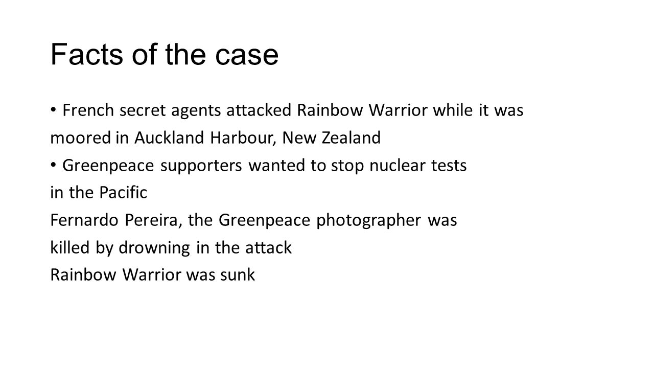 Facts of the case French secret agents attacked Rainbow Warrior while it was moored in Auckland Harbour, New Zealand Greenpeace supporters wanted to stop nuclear tests in the Pacific Fernardo Pereira, the Greenpeace photographer was killed by drowning in the attack Rainbow Warrior was sunk