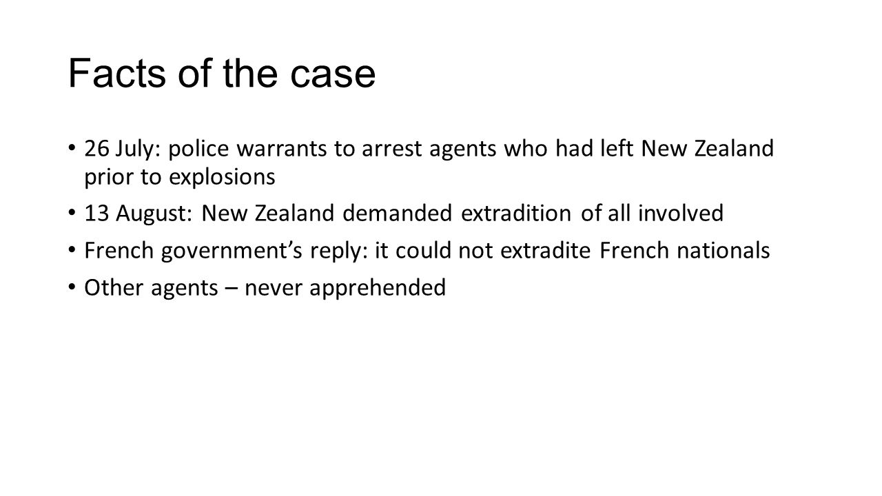 Facts of the case 26 July: police warrants to arrest agents who had left New Zealand prior to explosions 13 August: New Zealand demanded extradition of all involved French government's reply: it could not extradite French nationals Other agents – never apprehended