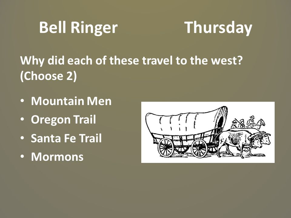 Bell Ringer Thursday Why did each of these travel to the west? (Choose 2) Mountain Men Oregon Trail Santa Fe Trail Mormons