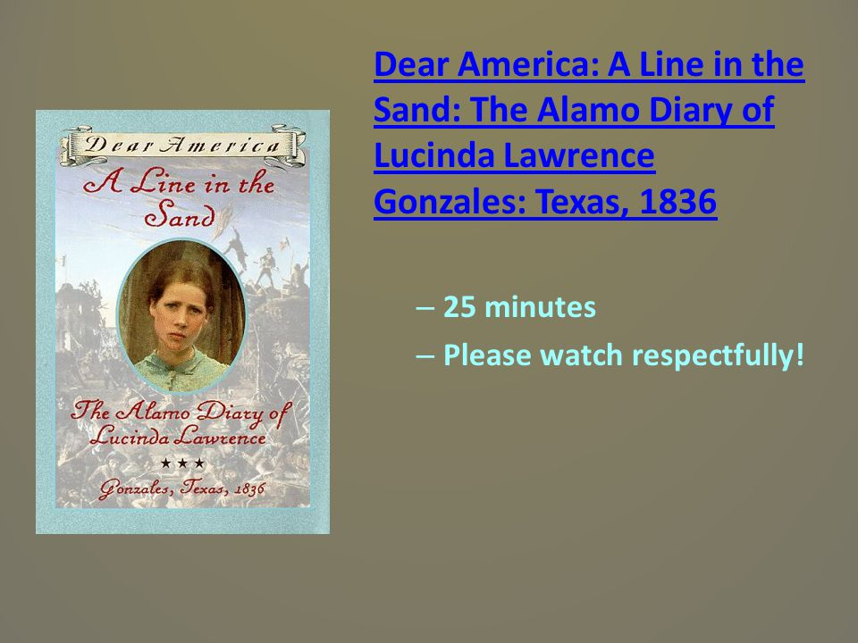 Dear America: A Line in the Sand: The Alamo Diary of Lucinda Lawrence Gonzales: Texas, 1836 – 25 minutes – Please watch respectfully!