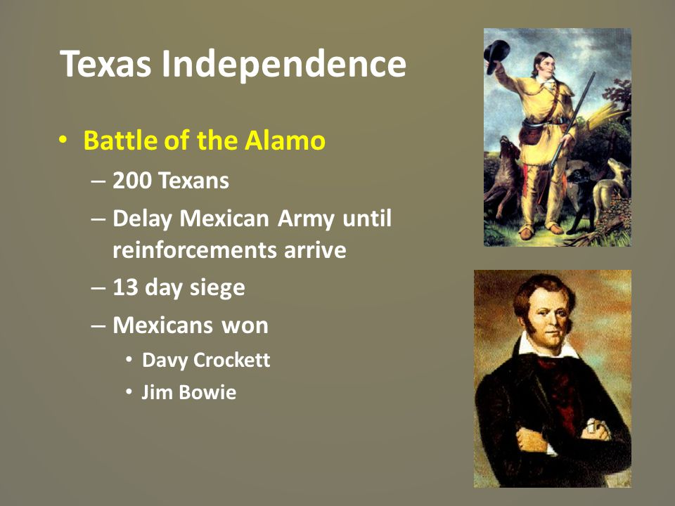 Texas Independence Battle of the Alamo – 200 Texans – Delay Mexican Army until reinforcements arrive – 13 day siege – Mexicans won Davy Crockett Jim B