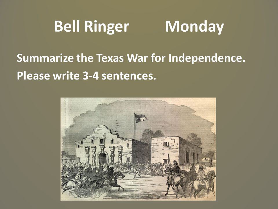 Bell RingerMonday Summarize the Texas War for Independence. Please write 3-4 sentences.