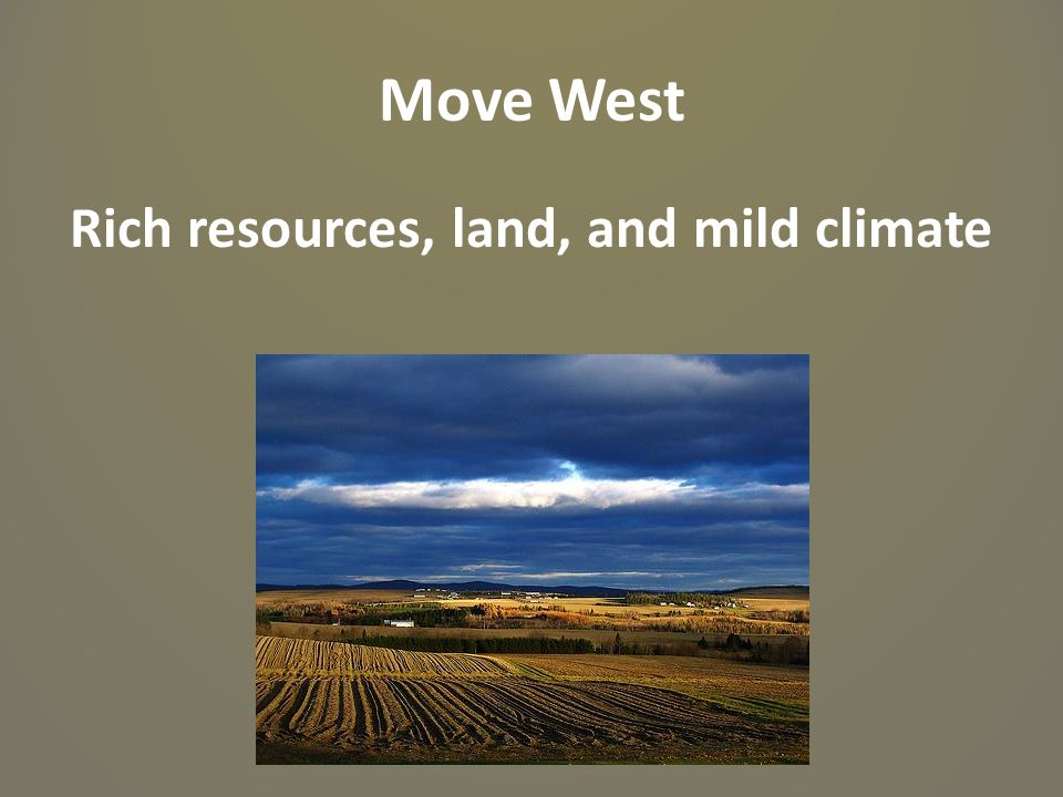 Move West Rich resources, land, and mild climate