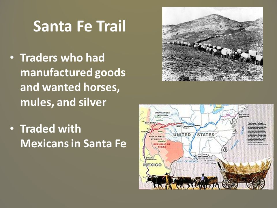 Santa Fe Trail Traders who had manufactured goods and wanted horses, mules, and silver Traded with Mexicans in Santa Fe