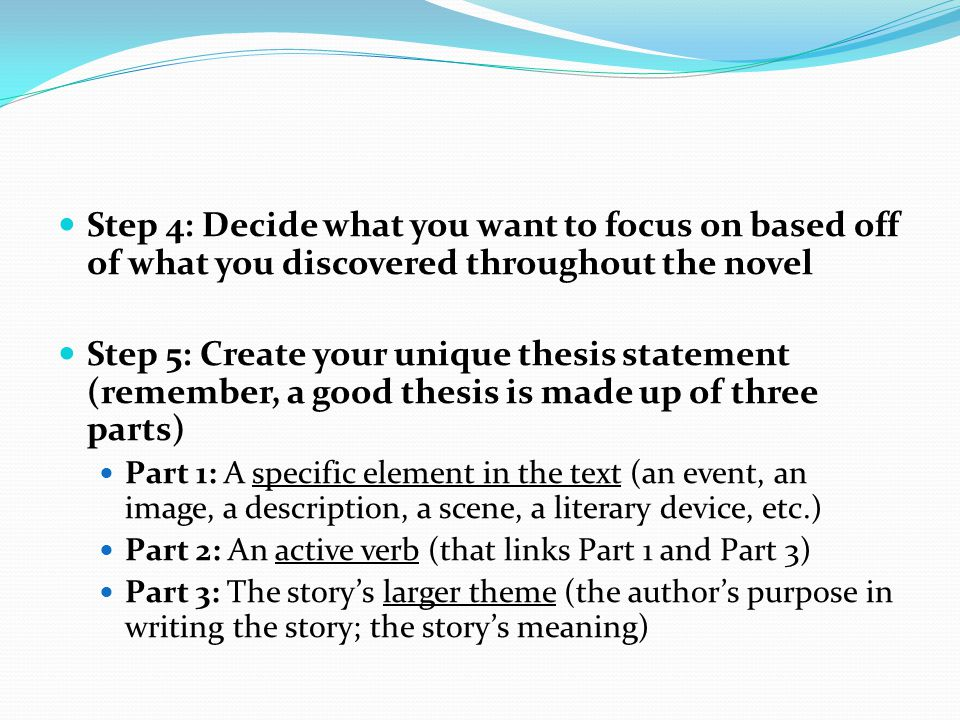 Step 4: Decide what you want to focus on based off of what you discovered throughout the novel Step 5: Create your unique thesis statement (remember, a good thesis is made up of three parts) Part 1: A specific element in the text (an event, an image, a description, a scene, a literary device, etc.) Part 2: An active verb (that links Part 1 and Part 3) Part 3: The story's larger theme (the author's purpose in writing the story; the story's meaning)