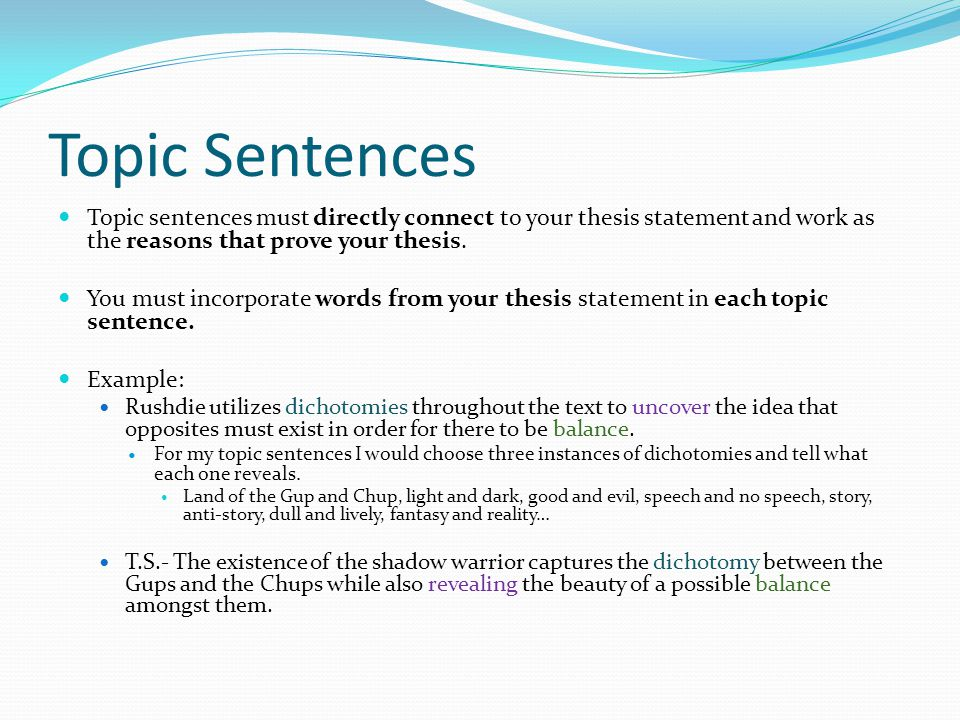 Topic Sentences Topic sentences must directly connect to your thesis statement and work as the reasons that prove your thesis.