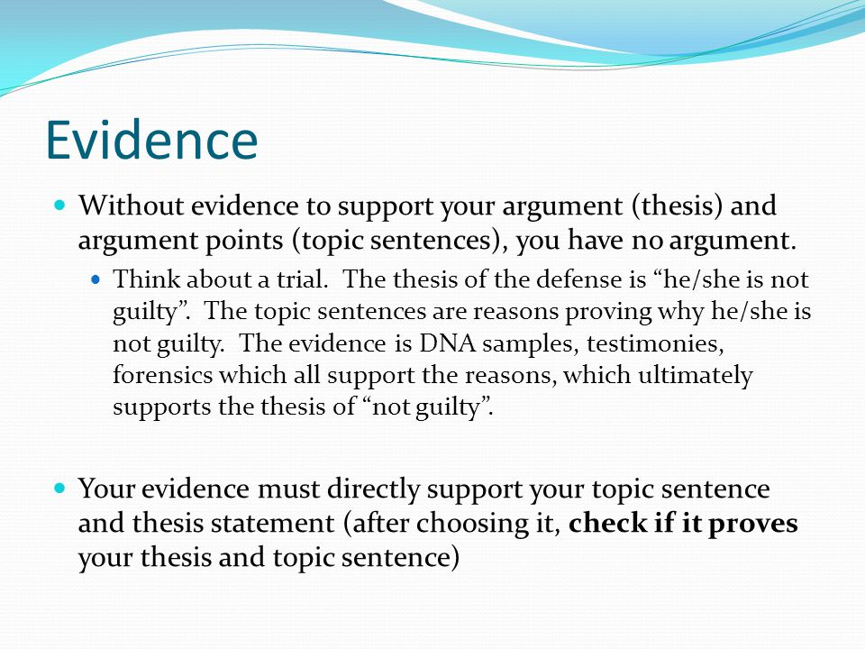 Evidence Without evidence to support your argument (thesis) and argument points (topic sentences), you have no argument.