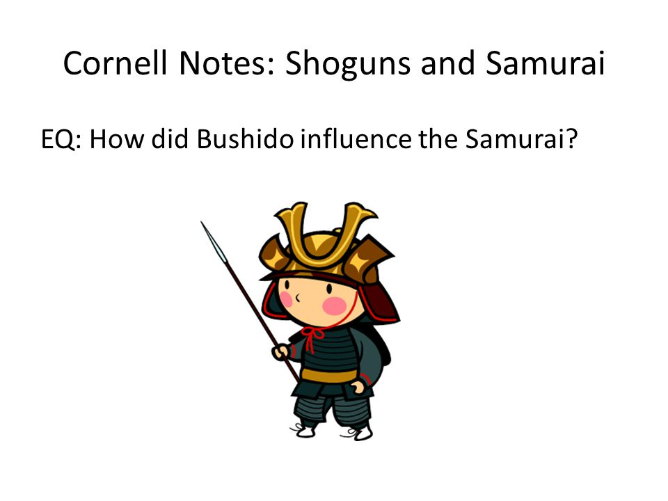Cornell Notes: Shoguns and Samurai EQ: How did Bushido influence the Samurai