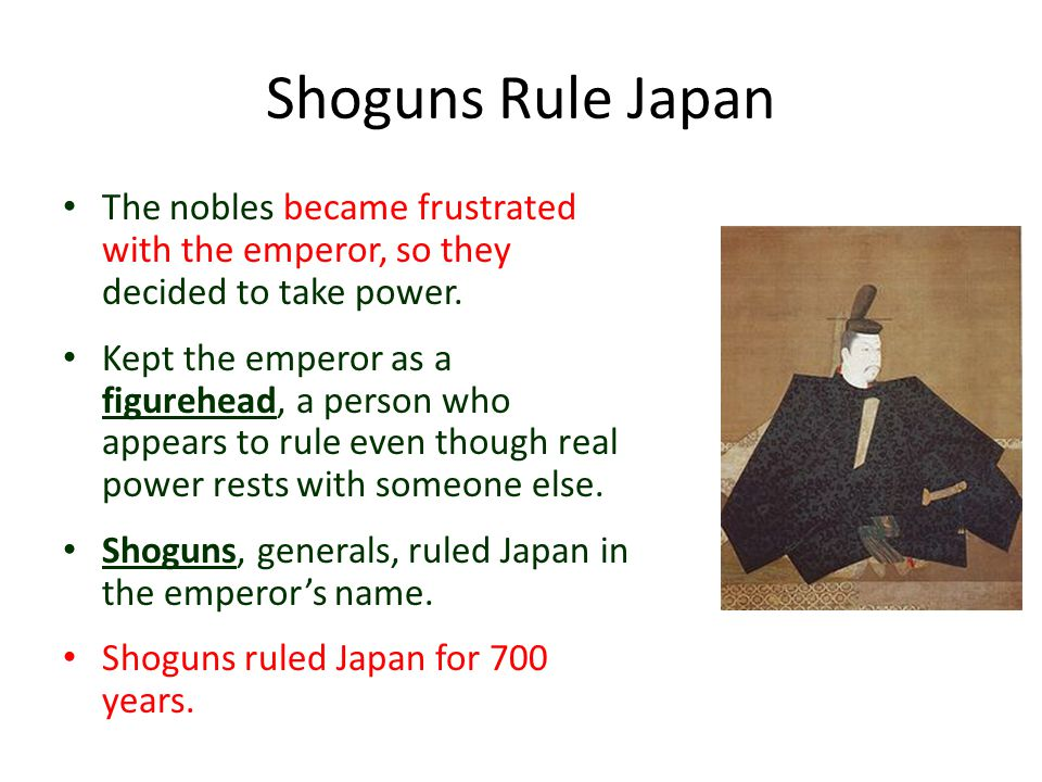 Shoguns Rule Japan The nobles became frustrated with the emperor, so they decided to take power. Kept the emperor as a figurehead, a person who appear