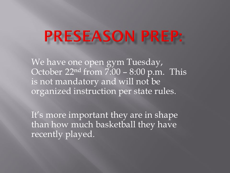 We have one open gym Tuesday, October 22 nd from 7:00 – 8:00 p.m. This is not mandatory and will not be organized instruction per state rules. It's mo